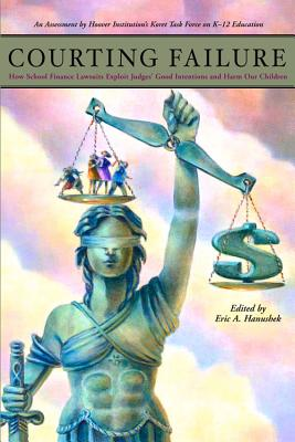 Courting Failure: How School Finance Lawsuits Exploit Judges' Good Intentions and Harm Our Children - Hanushek, Eric Alan (Editor), and Evers, Williamson M (Contributions by), and Clopton, Paul (Contributions by)