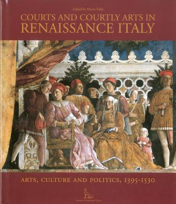 Courts and Courtly Arts in Renaissance Italy: Art, Culture and Politics, 1395-1530 - Folin, Marco (Editor)