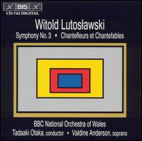 Witold Lutoslawski: Symphony No. 3; Chantefleurs et Chantefables - Valdine Anderson (soprano); BBC National Orchestra of Wales; Tadaaki Otaka (conductor)