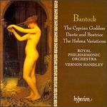 Granville Bantock: The Cyprian Goddess; The Helena Variations; Dante and Beatrice