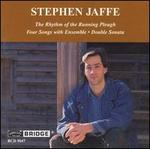 Stephen Jaffe: The Rhythym of the Running Plow; Four Songs with Ensemble; Double Sonata