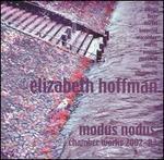 Modus Nodus: Chamber Works by Ellizabeth Hoffman, 2002-03