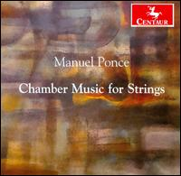 Manuel Ponce: Chamber Music for Strings - Jennifer Elowitch (violin); Kimberly Lehmann (viola); Robert Lehmann (violin); William Rounds (cello)