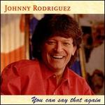 You Can Say That Again - Johnny Rodriguez