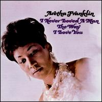 I Never Loved a Man the Way I Love You - Aretha Franklin