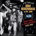 Good Times in New Orleans 1958-1962: in the Studio With Mac Rebennack