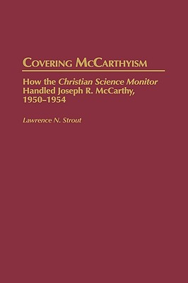 Covering McCarthyism: How the Christian Science Monitor Handled Joseph R. McCarthy, 1950-1954 - Strout, Lawrence N