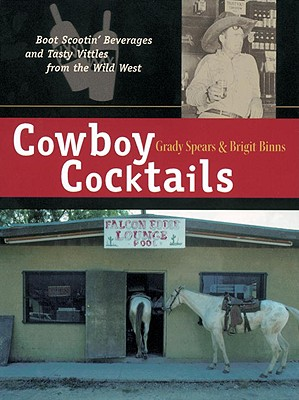 Cowboy Cocktails: Boot Scootin' Beverages and Tasty Vittles from the Wild West - Spears, Grady, and Binns, Brigit Legere, and Hole, Rhonda (Photographer)