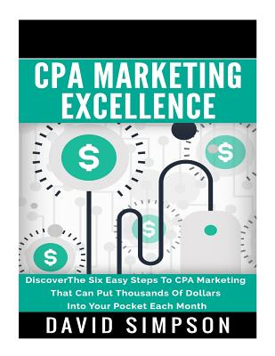 CPA Marketing Excellence: Discoverthe Six Easy Steps to CPA Marketing That Can Put Thousands of Dollars Into Your Pocket Each Month - Simpson, David