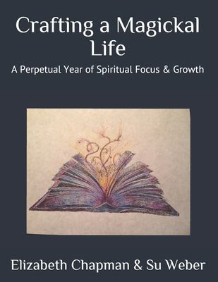 Crafting a Magickal Life: A Perpetual Year of Spiritual Focus & Growth - Weber, Su, and Chapman, Elizabeth