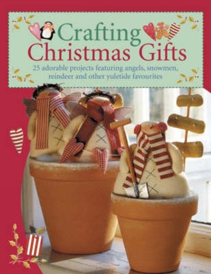 Crafting Christmas Gifts: 25 Adorable Projects Featuring Angels, Snowmen, Reindeer and Other Yuletide Favourites - David & Charles Publishing (Creator)