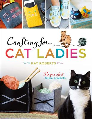 Crafting for Cat Ladies: 35 Purr-fect Feline Projects - Roberts, Kat
