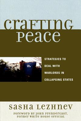 Crafting Peace: Strategies to Deal with Warlords in Collapsing States - Lezhnev, Sasha, and Prendergast, John, Professor (Foreword by)
