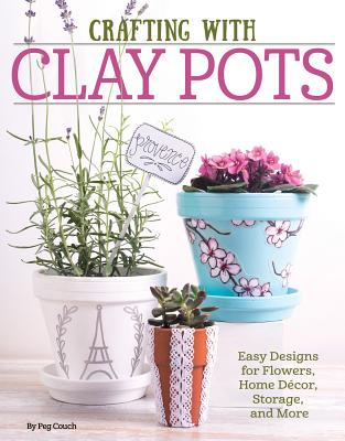 Crafting with Clay Pots: Easy Designs for Flowers, Home Decor, Storage, and More - Dorsey, Colleen