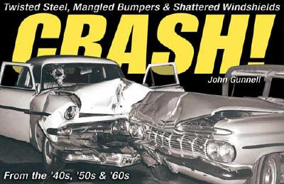 Crash!: Twisted Steel, Mangled Bumpers and Shattered Windshields from the 40s, 50s and 60s - Gunnell, John