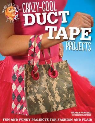 Crazy-Cool Duct Tape Projects: Fun and Funky Projects for Fashion and Flair - Pawelko, Marisa