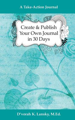 Create and Publish Your Own Journal in 30 Days: A Take-Action Journal: Increase Your Credibility and Help Your Audience Achieve Their Goals - Lansky, D'Vorah