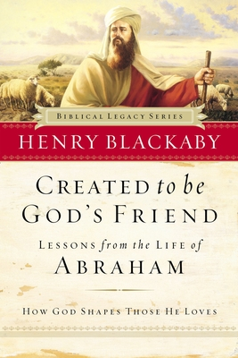 Created to Be God's Friend: How God Shapes Those He Loves - Blackaby, Henry T