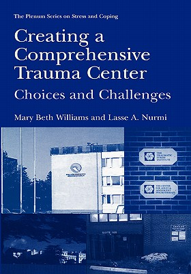 Creating a Comprehensive Trauma Center: Choices and Challenges - Williams, Mary Beth, PhD, Lcsw, Cts, and Nurmi, Lasse A