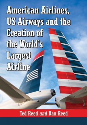 Creating American Airways: The Converging Histories of American Airlines and US Airways - Reed, Ted, and Reed, Dan