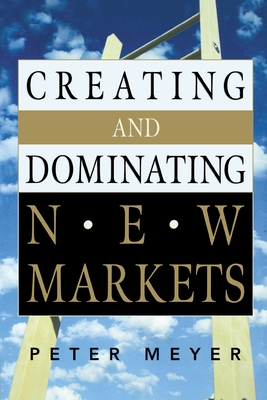 Creating and Dominating New Markets - Meyer, Peter, Dr.