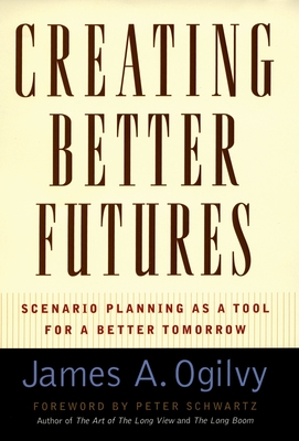 Creating Better Futures: Scenario Planning as a Tool for a Better Tomorrow - Ogilvy, James a, and Scwartz, Peter (Foreword by)
