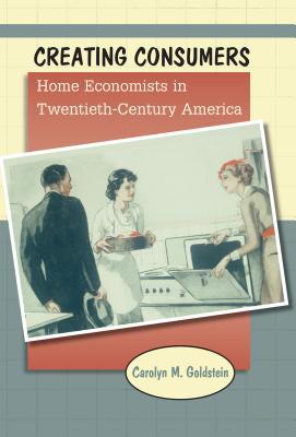 Creating Consumers: Home Economists in Twentieth-Century America - Goldstein, Carolyn M