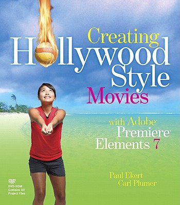 Creating Hollywood-Style Movies with Adobe Premiere Elements 7 - Ekert, Paul, and Plumer, Carl