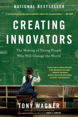 Creating Innovators: The Making of Young People Who Will Change the World - Wagner, Tony