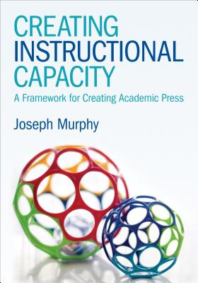 Creating Instructional Capacity: A Framework for Creating Academic Press - Murphy, Joseph F.
