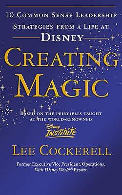 Creating Magic: 10 Common Sense Leadership Strategies from a Life at Disney - Cockerell, Lee