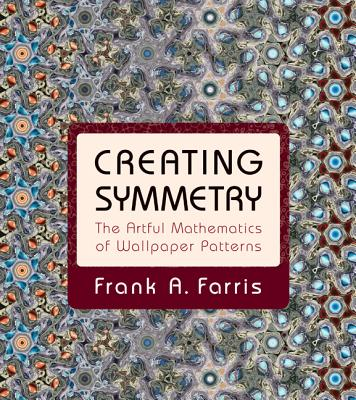 Creating Symmetry: The Artful Mathematics of Wallpaper Patterns - Farris, Frank A