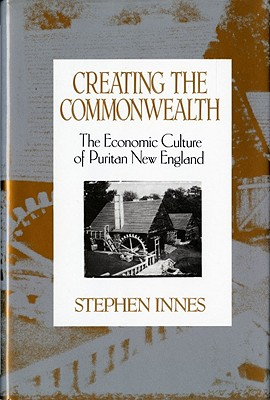 Creating the Commonwealth: The Economic Culture of Puritan New England - Innes, Stephen