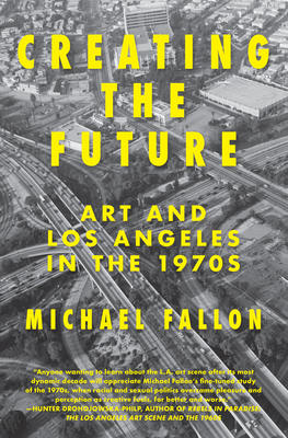 Creating the Future: Art & Los Angeles in the 1970s - Fallon, Michael