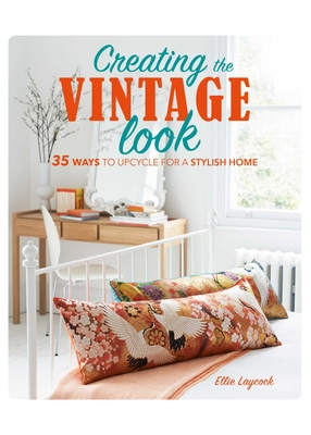 Creating the Vintage Look: 35 Ways to Upcycle for a Stylish Home - Laycock, Ellie
