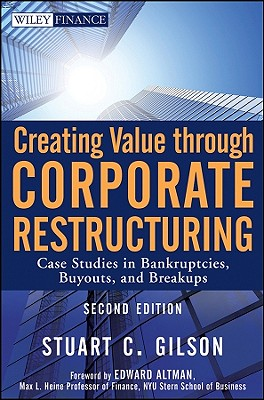 Creating Value Through Corporate Restructuring: Case Studies in Bankruptcies, Buyouts, and Breakups - Gilson, Stuart C, and Altman, Edward I (Foreword by)