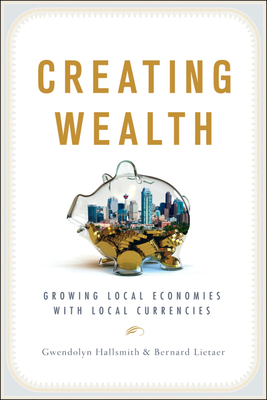 Creating Wealth: Growing Local Economies with Local Currencies - Hallsmith, Gwen, and Lietaer, Bernard