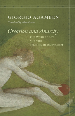 Creation and Anarchy: The Work of Art and the Religion of Capitalism - Agamben, Giorgio, and Kotsko, Adam (Translated by)