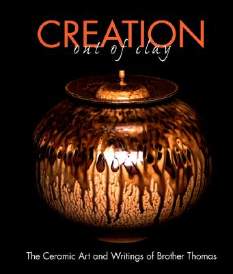 Creation Out of Clay: The Ceramic Art and Writings of Brother Thomas - Williams, Rosemary (Editor)