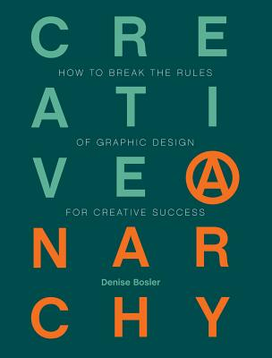 Creative Anarchy: How to Break the Rules of Graphic Design for Creative Success - Bosler, Denise