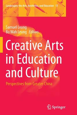 Creative Arts in Education and Culture: Perspectives from Greater China - Leong, Samuel (Editor), and Leung, Bo Wah (Editor)