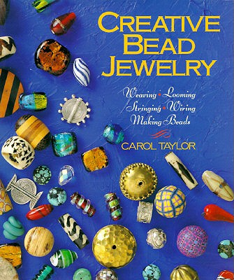 Creative Bead Jewelry: Weaving * Looming * Stringing * Wiring * Making Beads - Taylor, Carol, and Taylor, Helen, Miss