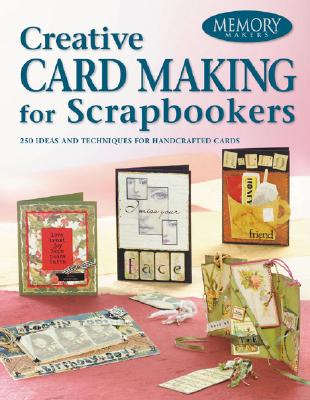 Creative Card Making for Scrapbookers: 226 Ideas and Techniques for Handcrafted Cards - Memory Makers Books