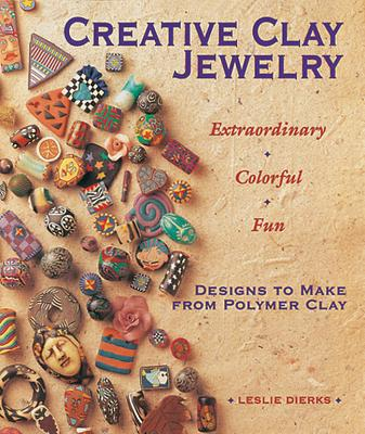 Creative Clay Jewelry: Extraordinary * Colorful * Fun Designs to Make from Polymer Clay - Dierks, Leslie