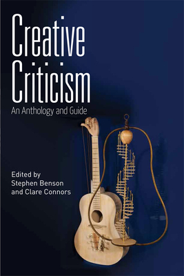 Creative Criticism: An Anthology and Guide - Benson, Stephen, and Connors, Clare