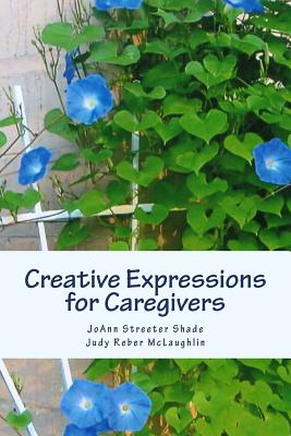 Creative Expressions for Caregivers - Streeter Shade, Joann, and Reber McLaughlin, Judy