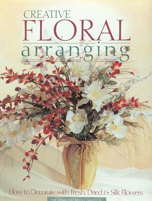 Creative Floral Arranging: How to Decorate with Fresh, Dried & Silk Flowers - Editors of Creative Publishing International