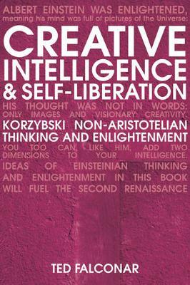 Creative Intelligence and Self-Liberation: Korzybski, Non-Aristotelian Thinking, and Eastern Realization - Falconar, Ted