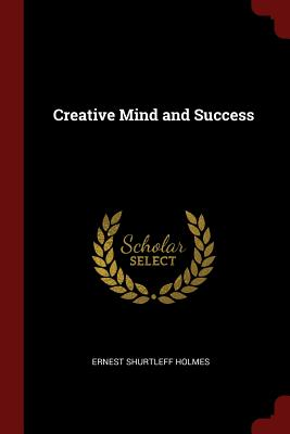 Creative Mind and Success - Holmes, Ernest Shurtleff