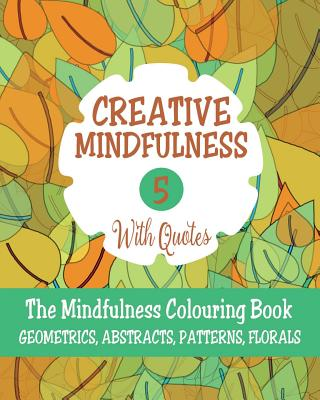 Creative Mindfulness: No.5: The Mindfulness Colouring Book, Geometrics, Abstracts, Patterns, Florals - Harper, Mia